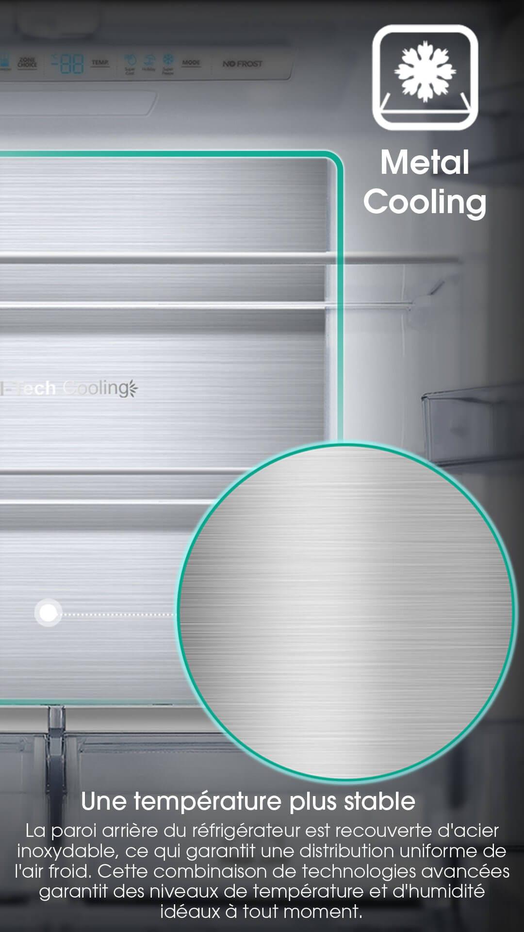 La paroi arrière du réfrigérateur est recouverte d'acier inoxydable, ce qui garantit une distribution uniforme de l'air froid. Cette combinaison de technologies avancées garantit des niveaux de température et d'humidité idéaux à tout moment.